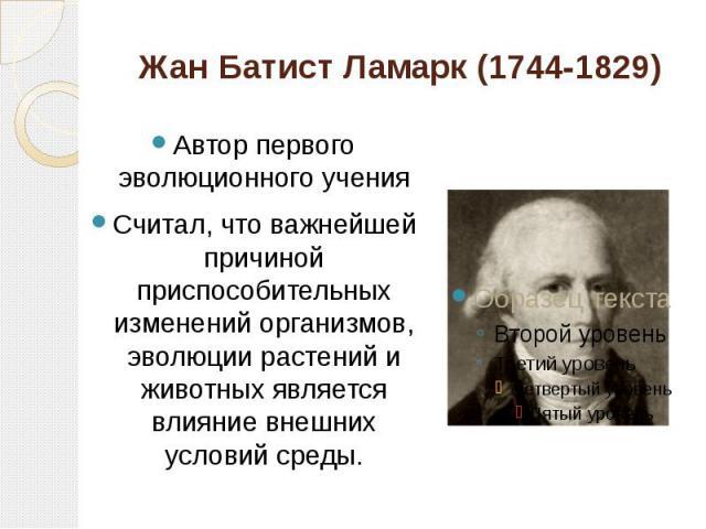 Жан Батист Ламарк (1744-1829) Автор первого эволюционного ученияСчитал, что важнейшей причиной приспособительных изменений организмов, эволюции растений и животных является влияние внешних условий среды.