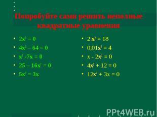 Попробуйте сами решить неполные квадратные уравнения 2x2 = 04x2 – 64 = 0x2 -7х =