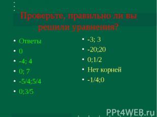 Проверьте, правильно ли вы решили уравнения? Ответы0-4; 40; 7-5/4;5/40;3/5 -3; 3
