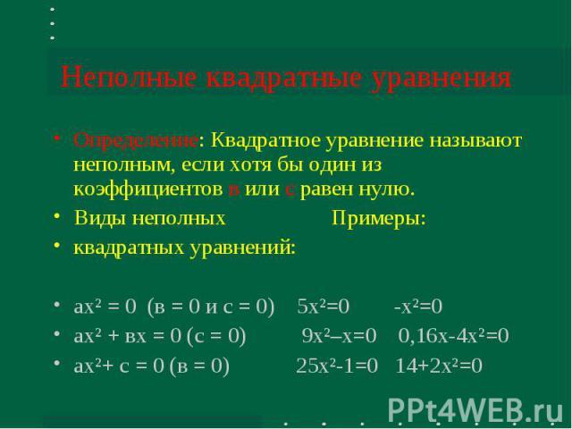 Неполные квадратные уравнения Определение: Квадратное уравнение называют неполным, если хотя бы один из коэффициентов в или с равен нулю.Виды неполных Примеры:квадратных уравнений:ах² = 0 (в = 0 и с = 0) 5х²=0 -х²=0ах² + вх = 0 (с = 0) 9х²–х=0 0,16х…
