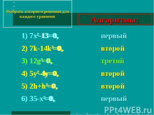 Выбрать алгоритм решения для каждого уравненя 1) 7х2-13=0,2) 7k-14k2=0,3) 12g2=0,4) 5y2-4y=0,5) 2h+h2=0,6) 35-х2=0, Алгоритмы: первыйвторойтретийвторойвторойпервый