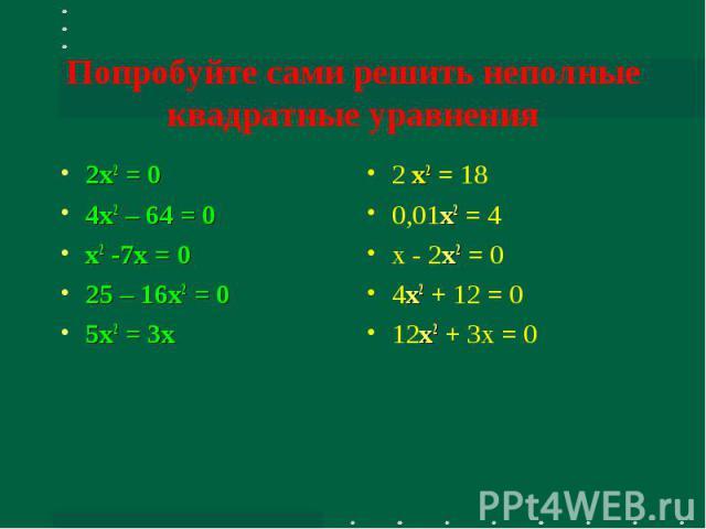 Попробуйте сами решить неполные квадратные уравнения 2x2 = 04x2 – 64 = 0x2 -7х = 025 – 16x2 = 05x2 = 3х 2 x2 = 180,01x2 = 4х - 2x2 = 04x2 + 12 = 012x2 + 3х = 0
