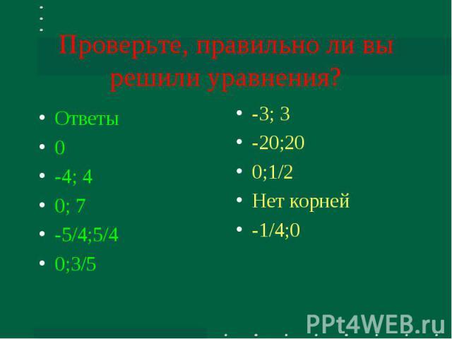 Проверьте, правильно ли вы решили уравнения? Ответы0-4; 40; 7-5/4;5/40;3/5 -3; 3-20;200;1/2Нет корней-1/4;0