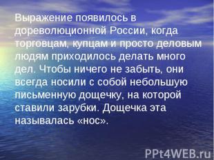 Выражение появилось в дореволюционной России, когда торговцам, купцам и просто д