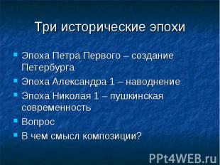 Три исторические эпохи Эпоха Петра Первого – создание ПетербургаЭпоха Александра