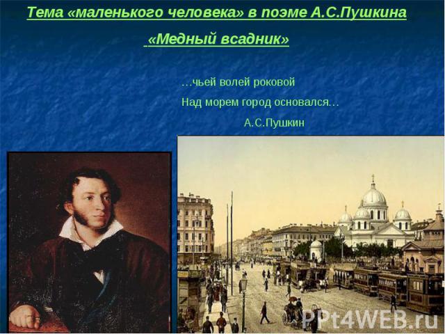 Тема «маленького человека» в поэме А.С.Пушкина «Медный всадник» …чьей волей роковойНад морем город основался… А.С.Пушкин