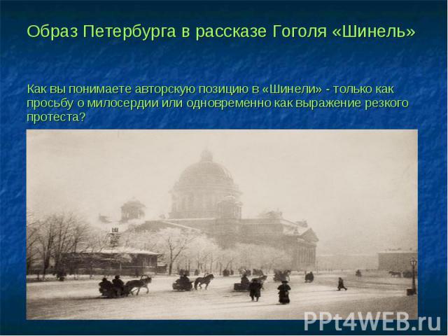 Образ Петербурга в рассказе Гоголя «Шинель» Как вы понимаете авторскую позицию в «Шинели» - только как просьбу о милосердии или одновременно как выражение резкого протеста?