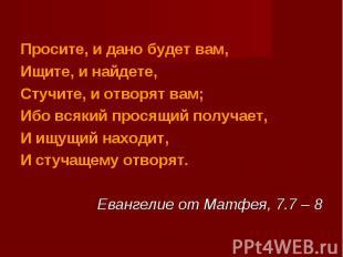 Просите, и дано будет вам,Ищите, и найдете,Стучите, и отворят вам;Ибо всякий про