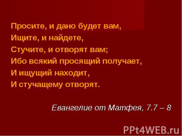 Просите, и дано будет вам,Ищите, и найдете,Стучите, и отворят вам;Ибо всякий просящий получает,И ищущий находит,И стучащему отворят.Евангелие от Матфея, 7.7 – 8