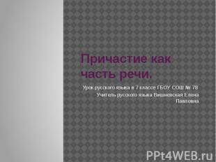 Причастие как часть речи Урок русского языка в 7 классе ГБОУ СОШ № 78 Учитель ру