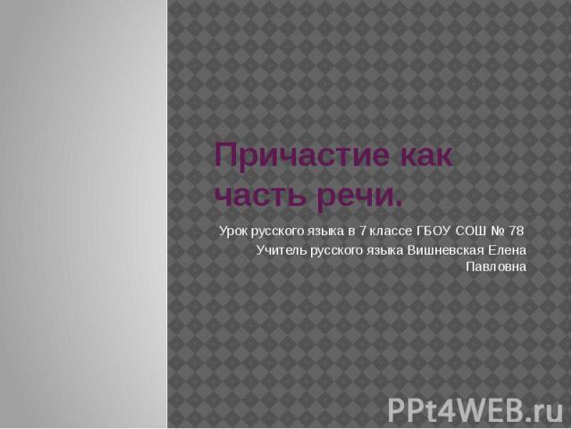 Причастие как часть речи Урок русского языка в 7 классе ГБОУ СОШ № 78 Учитель русского языка Вишневская Елена Павловна