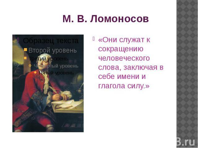 М. В. Ломоносов«Они служат к сокращению человеческого слова, заключая в себе имени и глагола силу.»