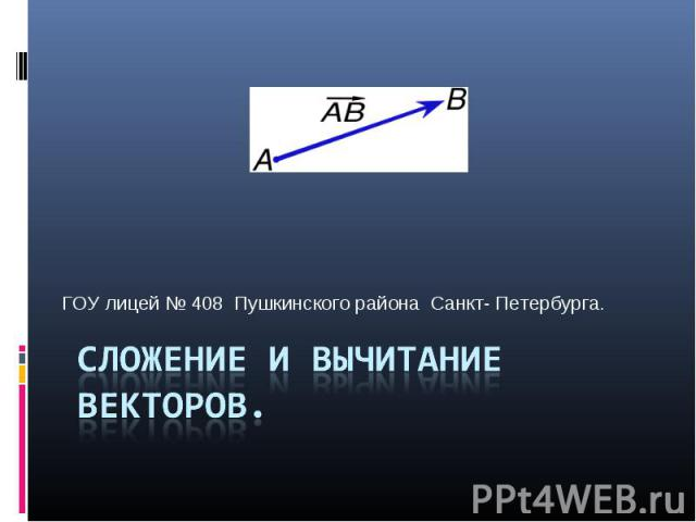 Сложение и вычитание векторов ГОУ лицей № 408 Пушкинского района Санкт- Петербурга.