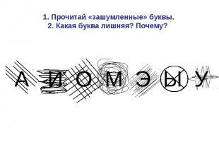 1. Прочитай «зашумленные» буквы.2. Какая буква лишняя? Почему?