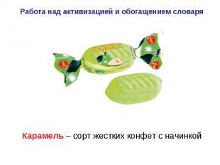 Работа над активизацией и обогащением словаря Карамель – сорт жестких конфет с н