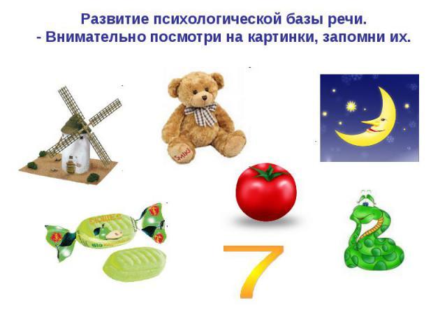 Развитие психологической базы речи.- Внимательно посмотри на картинки, запомни их. 7