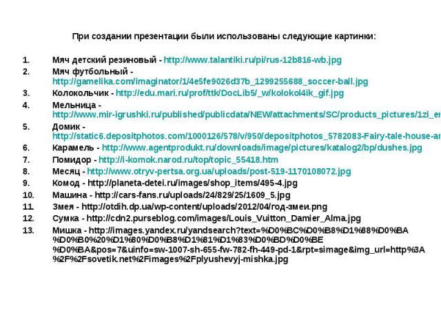 При создании презентации были использованы следующие картинки:Мяч детский резиновый - http://www.talantiki.ru/pi/rus-12b816-wb.jpgМяч футбольный - http://gamelika.com/imaginator/1/4e5fe9026d37b_1299255688_soccer-ball.jpgКолокольчик - http://edu.mari…
