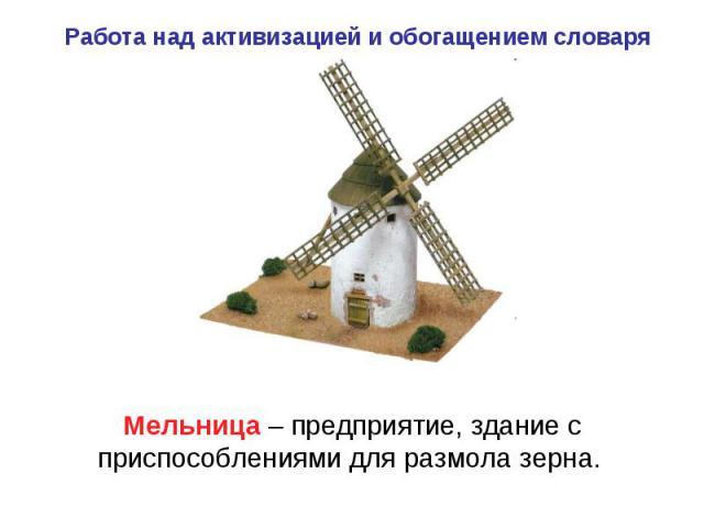 Работа над активизацией и обогащением словаря Мельница – предприятие, здание с приспособлениями для размола зерна.