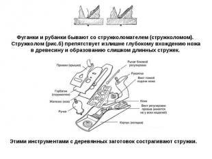Фуганки и рубанки бывают со стружколомателем (стружколомом). Стружколом (рис.б)