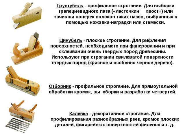 Грунтубель - профильное строгание. Для выборки трапециевидного паза («ласточкин хвост») или зачистки поперек волокон таких пазов, выбранных с помощью ножовки-наградки или стамески. Цинубель - плоское строгание. Для рифления поверхностей, необходимог…