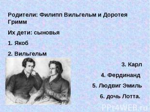 Родители: Филипп Вильгельм и Доротея ГриммИх дети: сыновья 1. Якоб2. Вильгельм3.
