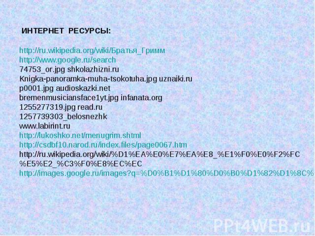 http://ru.wikipedia.org/wiki/Братья_Гриммhttp://www.google.ru/search 74753_or.jpg shkolazhizni.ru Knigka‑panoramka‑muha‑tsokotuha.jpg uznaiki.rup0001.jpg audioskazki.netbremenmusiciansface1yt.jpg infanata.org1255277319.jpg read.ru1257739303_belosnez…