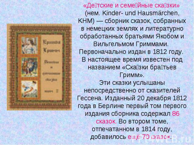 «Детские и семейные сказки» (нем. Kinder- und Hausmärchen, KHM) — сборник сказок, собранных в немецких землях и литературно обработанных братьями Якобом и Вильгельмом Гриммами. Первоначально издан в 1812 году. В настоящее время известен под название…