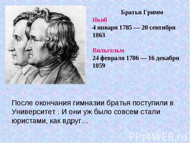 Братья Гримм Якоб4 января 1785 — 20 сентября 1863Вильгельм 24 февраля 1786 — 16 декабря 1859 После окончания гимназии братья поступили в Университет . И они уж было совсем стали юристами, как вдруг…