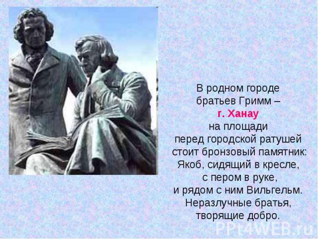 В родном городе братьев Гримм – г. Ханау на площади перед городской ратушей стоит бронзовый памятник:Якоб, сидящий в кресле, с пером в руке,и рядом с ним Вильгельм. Неразлучные братья, творящие добро.