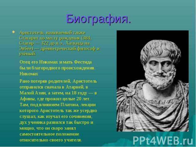 Биография. Аристотель, называемый также Стагирит по месту рождения (384, Стагир — 322 до н.э., Халкида на Эвбее) — древнегреческий философ и учёный. Отец его Никомах и мать Фестида были благородного происхождения. Никомах Рано потеряв родителей, Ари…