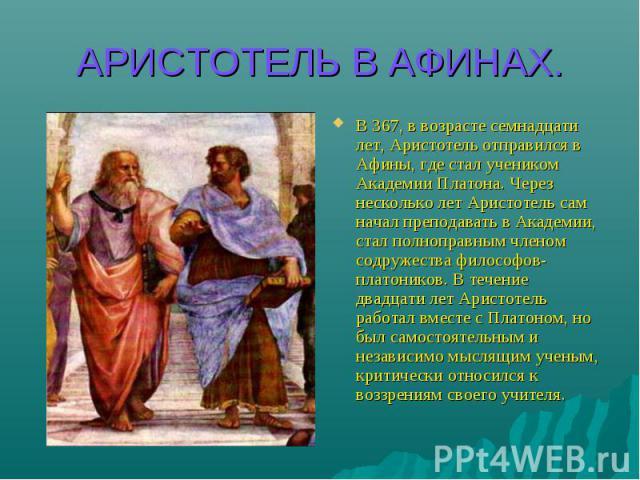АРИСТОТЕЛЬ В АФИНАХ. В 367, в возрасте семнадцати лет, Аристотель отправился в Афины, где стал учеником Академии Платона. Через несколько лет Аристотель сам начал преподавать в Академии, стал полноправным членом содружества философов-платоников. В т…