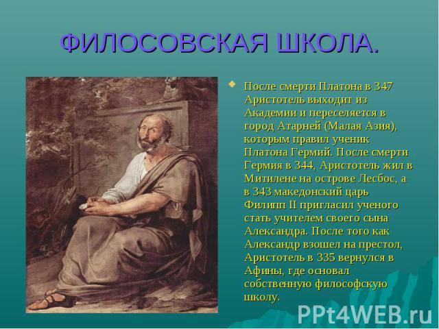 ФИЛОСОВСКАЯ ШКОЛА. После смерти Платона в 347 Аристотель выходит из Академии и переселяется в город Атарней (Малая Азия), которым правил ученик Платона Гермий. После смерти Гермия в 344, Аристотель жил в Митилене на острове Лесбос, а в 343 македонск…