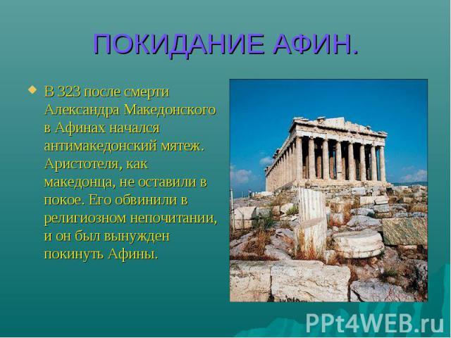 ПОКИДАНИЕ АФИН. В 323 после смерти Александра Македонского в Афинах начался антимакедонский мятеж. Аристотеля, как македонца, не оставили в покое. Его обвинили в религиозном непочитании, и он был вынужден покинуть Афины.