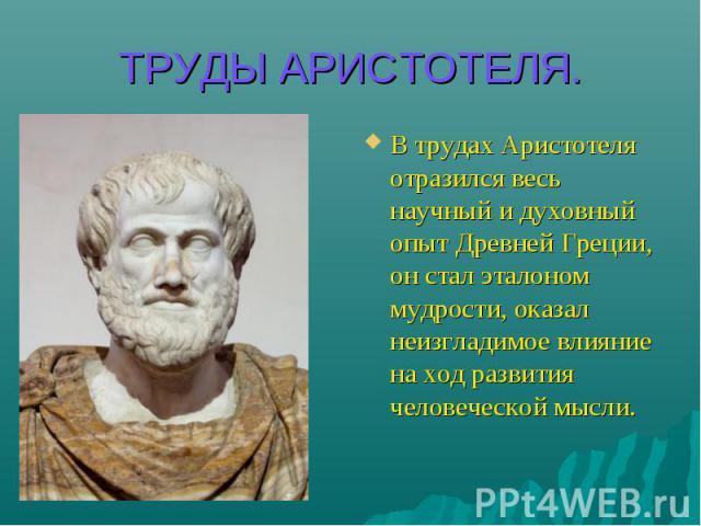 ТРУДЫ АРИСТОТЕЛЯ. В трудах Аристотеля отразился весь научный и духовный опыт Древней Греции, он стал эталоном мудрости, оказал неизгладимое влияние на ход развития человеческой мысли.