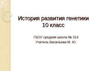 История развития генетики10 класс ГБОУ средняя школа № 314Учитель Васильева М. Ю