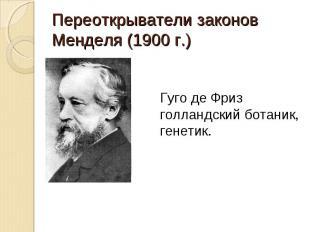 Переоткрыватели законов Менделя (1900 г.) Гуго де Фризголландский ботаник,генети