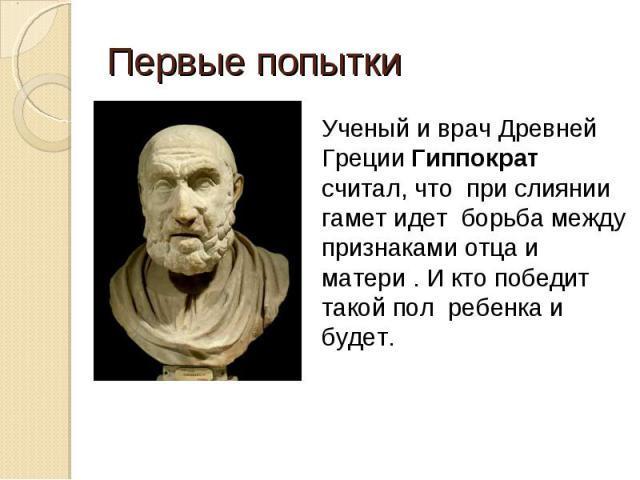 Первые попытки Ученый и врач Древней Греции Гиппократ считал, что при слиянии гамет идет борьба между признаками отца и матери . И кто победит такой пол ребенка и будет.