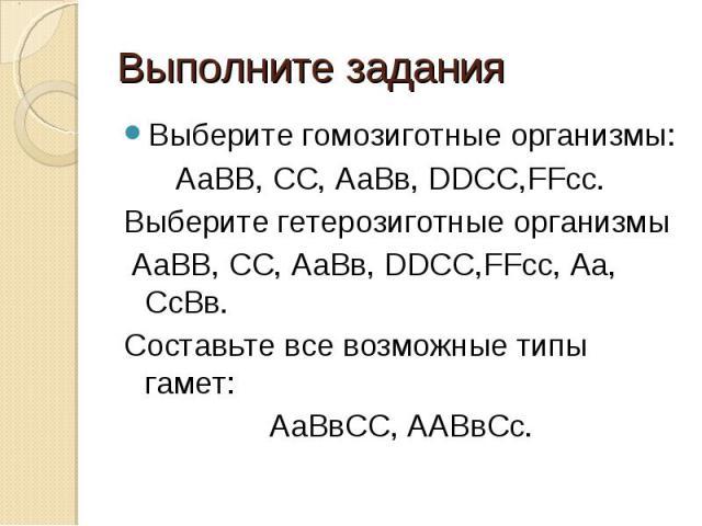 Выполните задания Выберите гомозиготные организмы: АаВВ, СС, АаВв, DDCC,FFcc.Выберите гетерозиготные организмы АаВВ, СС, АаВв, DDCC,FFcc, Аа, СсВв.Составьте все возможные типы гамет:АаВвСС, ААВвСс.