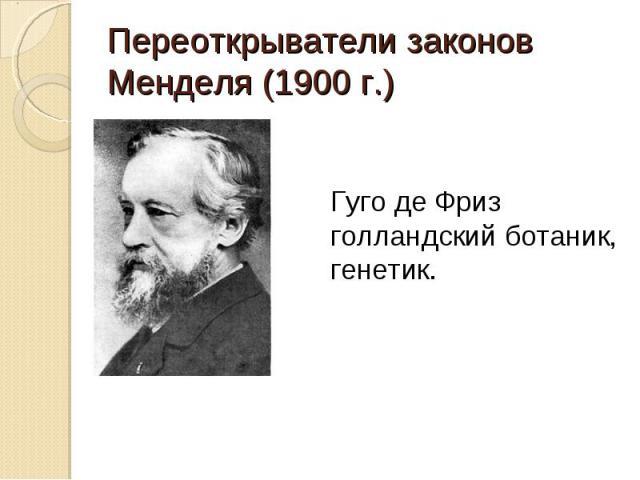 Переоткрыватели законов Менделя (1900 г.) Гуго де Фризголландский ботаник,генетик.