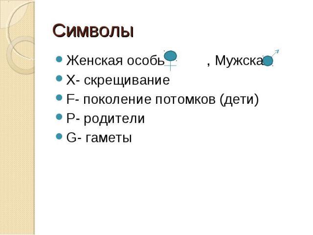 Символы Женская особь , Мужская Х- скрещиваниеF- поколение потомков (дети)Р- родителиG- гаметы