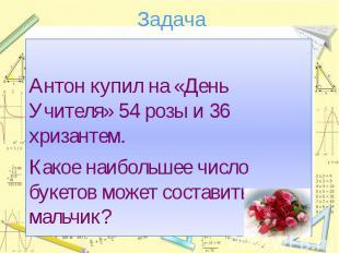 ЗадачаАнтон купил на «День Учителя» 54 розы и 36 хризантем.Какое наибольшее числ