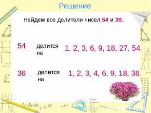 Решение 1, 2, 3, 6, 9, 18, 27, 54. делится на 1, 2, 3, 4, 6, 9, 18, 36.