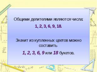 Общими делителями являются числа:1, 2, 3, 6, 9, 18.Значит из купленных цветов мо