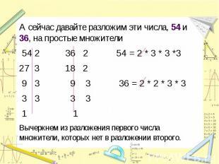 А сейчас давайте разложим эти числа, 54 и 36, на простые множители 54 2 36 2 54