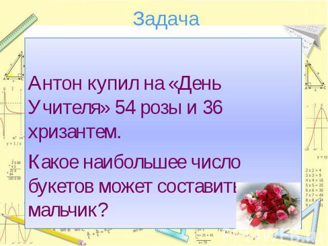 ЗадачаАнтон купил на «День Учителя» 54 розы и 36 хризантем.Какое наибольшее число букетов может составить мальчик?