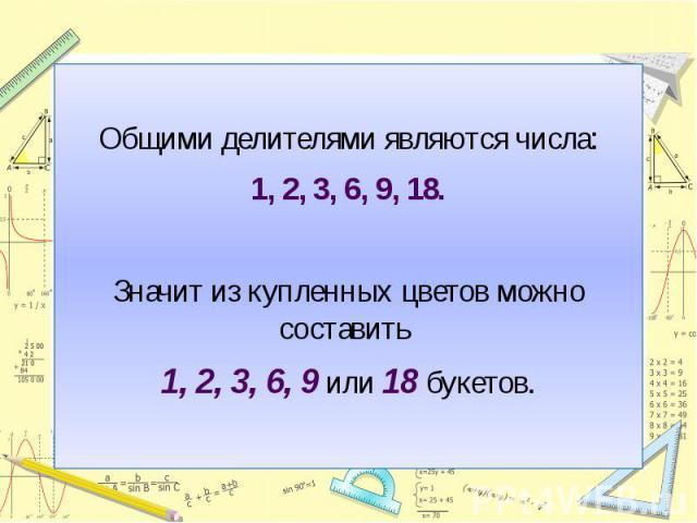 Общими делителями являются числа:1, 2, 3, 6, 9, 18.Значит из купленных цветов можно составить 1, 2, 3, 6, 9 или 18 букетов.