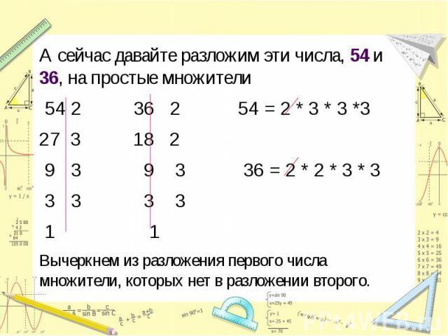 А сейчас давайте разложим эти числа, 54 и 36, на простые множители 54 2 36 2 54 = 2 * 3 * 3 *327 3 18 2 9 3 9 3 36 = 2 * 2 * 3 * 3 3 3 3 3 1 1Вычеркнем из разложения первого числа множители, которых нет в разложении второго.