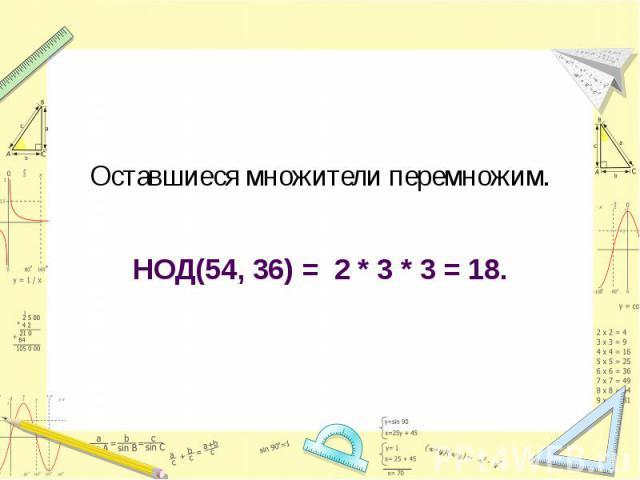 Оставшиеся множители перемножим.НОД(54, 36) = 2 * 3 * 3 = 18.