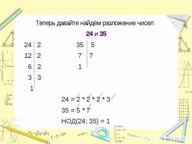 Теперь давайте найдём разложение чисел 24 и 35 24 2 35 5 12 2 7 7 6 2 1 3 3 1 24 = 2 * 2 * 2 * 3 35 = 5 * 7 НОД(24; 35) = 1
