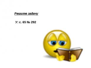 Решите задачу У: с. 65 № 292